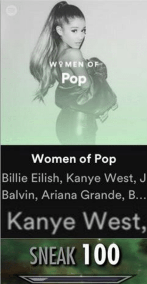 ariana grande: WOMEN OF  Pop  Women of Pop  Billie Eilish, Kanye West, J  Balvin, Ariana Grande, B...  Kanye West,  SNEAK 100
