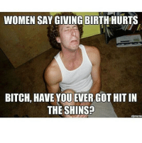 Bitch, True, and Women: WOMEN SAY GIVING BIRTHHURTS  BITCH, HAVE YOU EVER GOT HIT IN  THE SHINS?  zipmeme So true 😂😂😂 skatermemes