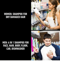 Funny, Hair, and Women: WOMEN: SHAMPOO FOR  DRY DAMAGED HAIR  MEN: 6 IN 1 SHAMPOO FOR  FACE, HAIR, BODY, FLO0R,  CAR, DISHWASHER I'm tryna buy this 💀