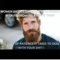 Beard, Memes, and Beards: WOMEN SHOULD DARE MCA ITH BEARDS  BECAUSE GROWING A BEARD TAKES  PATIENCE  THE KIND OF PATIENCE IT TAKES TO DEAL  WITH YOUR SHIT Beards... theladbible