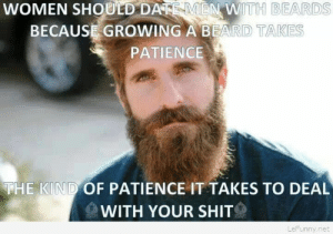 Beard, Shit, and Date: WOMEN SHOULD DATE MEN WITH BEARDS  BECAUSE GROWING A BEARD TAKES  PATIENCE  THE KIND OF PATIENCE IT TAKES TO DEAL  WITH YOUR SHIT  LeFunny.net Why women should date men with beards