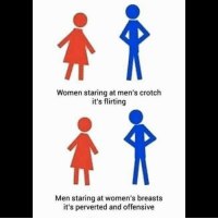 Women staring at men's crotch  it's flirting  Men staring at women's breasts  it's perverted and offensive