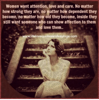 Attention Love: Women want attention, love and care. No matter  how strong they are, no matter how dependent they  become, no matter how old they become, inside they  still want someone who can show affection to them  and love them..  www.lifelovequotesandsayings.com