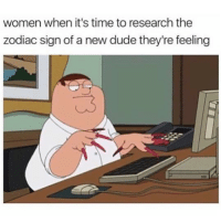 SarcasmOnly: women when it's time to research the  zodiac sign of a new dude they're feeling SarcasmOnly