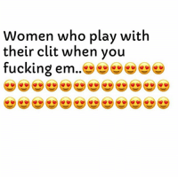 Fucking, Love, and I Love You: Women who plav with  their clit when vou  fucking em.. I Love You. 😘