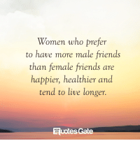 Friends, Live, and Women: Women who prefer  to have more male friends  than female friends are  happier, healthier and  tend to live longer.  uotes Gate