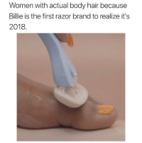 Anaconda, Funny, and Good: Women with actual body hair because  Billie is the first razor brand to realize it's  2018 @Billie👏made👏history👏. For 100 years, razor commercials showed razors shaving bald legs. Until now. One good thing to happen for women this year.