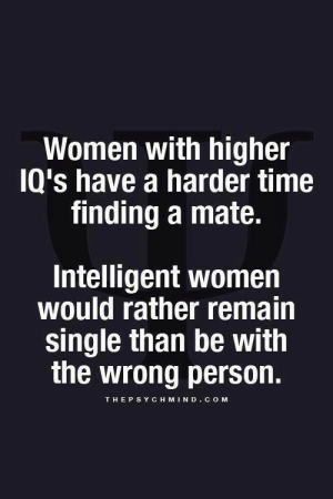 Lol, Time, and Women: Women with higher  IQ's have a harder time  finding a mate.  Intelligent women  would rather remain  single than be with  the wrong person.  THEPSYCH MIND COM Plus many boys can't stand to be inferior on an intellectual basis lol