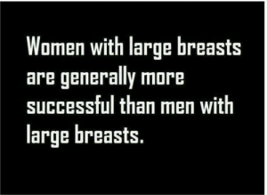 Women, Gender, and Breasts: Women with large breasts  are generally more  successful than men with  large breasts. Where is the gender equality ??