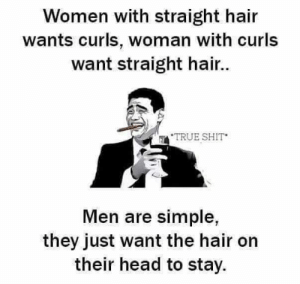 Head, Shit, and True: Women with straight hair  wants curls, woman with curls  want straight hair..  TRUE SHIT  Men are simple,  they just want the hair on  their head to stay. Just for laughs. Inb4 somebody ask how this is inspirational 😍