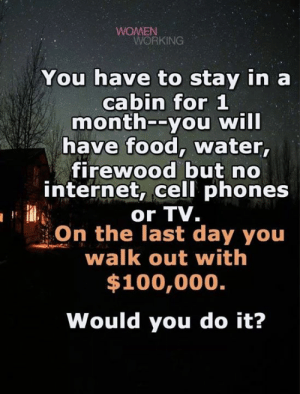 Food, Internet, and Water: WOMEN  WORKING  You have to stay in a  cabin for 1  month--you will  have food, water,  firewood but no  internet, cell phones  or TV.  On the last day you  walk out with  $100,000.  Would you do it? C/o Womenworking.com