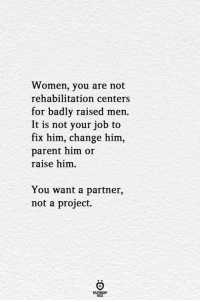 Women, Change, and Job: Women, you are not  rehabilitation centers  for badly raised men.  It is not your job to  fix him, change him,  parent him or  raise him  You want a partner,  not a project.  ELATIONGHP