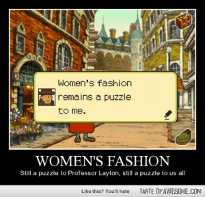 Women's fashionhttp://omg-humor.tumblr.com: Women's fashion  remains a puzzle  to me.  WOMEN'S FASHION  Still a puzzle to Professor Layton, still a puzzle to us al  TASTE OF AWESOME.COM  Like this? You'll hate Women's fashionhttp://omg-humor.tumblr.com