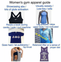 Cute, Gym, and Low Key: Women's gym apparel guide  Showcasing abs /  lots of glute activation  Usually sweaty /  Low-key / wife  Reads a book during  cardio / cute curl machine upper body / not motivated  eg presses / skips  ga  Goes hard / lat pulldowns  Balanced lifter w/ a sense of  proper diet  hip thrust  WILL  WORKOUT  FOR  DONUTS Accuracy on point 👌😂 Via @thegainz