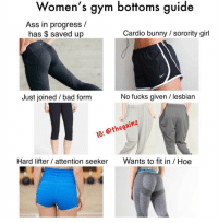 Ass, Bad, and Gym: Women's gym bottoms guide  Ass in progress /  has $ saved up  Cardio bunny sorority girl  Just joined / bad form  No fucks given / lesbian  16: @thegainz  Hard lifter / attention seeker Wants to fit in Hoe Tbt