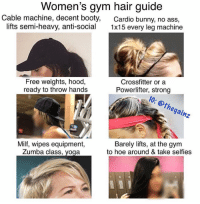 Ass, Booty, and Gym: Women's gym hair guide  Cable machine, decent booty,  lifts semi-heavy, anti-social  Cardio bunny, no ass,  1x15 every leg machine  Free weights, hood,  ready to throw hands  Crossfitter or a  Powerlifter, strong  powele: thegainz  Milf, wipes equipment,  Zumba class, yoga  Barely lifts, at the gym  to hoe around & take selfies Tbt