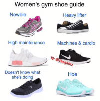 Gym, Hoe, and Memes: Women's gym sho  e guide  Newbie  Heavy lifter  High maintenance  Machines & cardio  I0: oth  Thegainz  Doesn't know what  she's doing  Hoe Tbt