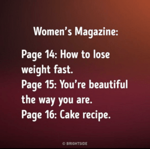 From @Brightside: Women's Magazine:  Page 14: How to lose  weight fast.  Page 15:You're beautiful  the way you are.  Page 16: Cake recipe.  O BRIGHTSIDE From @Brightside