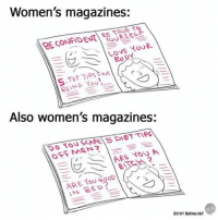 I'm confused.: Women's magazines:  EE TRUE TO  RECONFIDENT 80  DY  PIPs  BEING YOU!  Also women's magazines:  OFF MEN?  ARE YOU A  ARE Goop  IN BED?  BECKY BARNICOAT I'm confused.