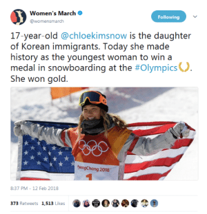 "Tumblr, Twitter, and Work: Women's March .  @womensmarch  Following  17-year-old @chloekimsnow is the daughter  of Korean immigrants. Today she made  history as the youngest woman to win a  medal in snowboarding at the #Olympics°  She won gold.  yeongChang 2018  8:37 PM-12 Feb 2018  373 Retweets 1,513 Likes profeminist:   ""17-year-old @chloekimsnow is the daughter of Korean immigrants. Today she made history as the youngest woman to win a medal in snowboarding at the #Olympics. She won gold.""  SourceNICE WORK!!! GO CHLOE GO!!!"