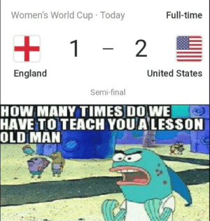 USA USA USA: Women's World Cup Today  Full-time  1  2  England  United States  Semi-final  HOW MANY TIMES DO WE  HAVE TO TEACH YOU ALESSON  OLD MAN USA USA USA