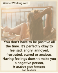 Pass it on.: WomenWorking.com  You don't have to be positive all  the time. It's perfectly okay to  feel sad, angry, annoyed  frustrated, scared or anxious.  Having feelings doesn't make you  a negative person,  it makes you human.  Lori Deschene Pass it on.