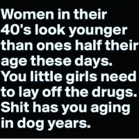 Drugs, Girls, and Memes: WOmmen in their  40's look younger  than ones half their  age these days.  You little girls need  to lay off the drugs.  Shit has you aging  in dog years.
