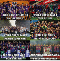 copa del rey: WON 7.0UT OF LAST 10WON 4 OUT OFLAS  LALIGA TITLES  COPA DEL REY  AR  WON 4.OUT OF LAST 8WON 3 UCL TITLES  SPANISH SUPER CUPS IN THE LAST DECADE .  THE ONLY CLUB O THE ONY CUE  WON 2 TREBLES  6 TROPHIES IN A-YEAR