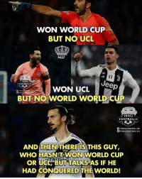 Football, Memes, and Troll: WON WORLD CUP  BUT NO UCL  MJJ  ID  TROLLUte  FOOTBALLO  WON UCLeep  DETROLF OOTBALLH  BUT NO WORLD WORLD CUP  TROLL  FOOTBALL。!  /TROLLFOOTBALL.HD  TROLLFOOTBALL.HD  AND THEN THERE'IS THIS GUY,  WHO HASNTEWON WORLD CUP  OR UCL BUT TALKS AS IF HE  HAD CONQUERED THE WORLD! Ibrahimović 😢😂🗣