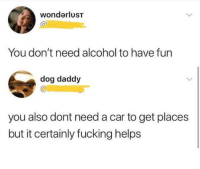 Dank, Fucking, and Alcohol: wondarluST  Cr  You don't need alcohol to have fun  dog daddy  you also dont need a car to get places  but it certainly fucking helps Agreed