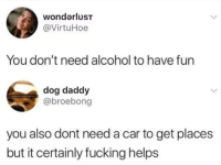 Dank, Fucking, and Alcohol: wondarluST  @VirtuHoe  You don't need alcohol to have fun  dog daddy  @broebong  you also dont need a car to get places  but it certainly fucking helps
