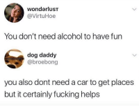 Fucking, Alcohol, and Helps: wondarlusT  @VirtuHoe  You don't need alcohol to have fun  dog daddy  @broebong  you also dont need a car to get places  but it certainly fucking helps
