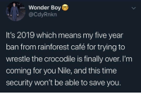 LMAOOOOO https://t.co/hG4KXxe468: Wonder Boy  @CdyRnkn  It's 2019 which means my five year  ban from rainforest café for trying to  wrestle the crocodile is finally over. I'm  coming for you Nile, and this time  security won't be able to save you. LMAOOOOO https://t.co/hG4KXxe468