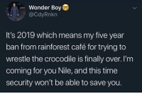 Peta, Time, and Wonder: Wonder Boy  @CdyRnkn  It's 2019 which means my five year  ban from rainforest café for trying to  wrestle the crocodile is finally over. I'm  coming for you Nile, and this time  security won't be able to save you. @peta Don't try to stop me