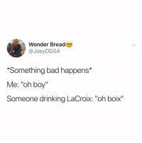 "where my la croix boixs at?: Wonder Bread  @JoeyDG54  *Something bad happens*  Me: ""oh boy""  Someone drinking LaCroix: ""oh boix"" where my la croix boixs at?"