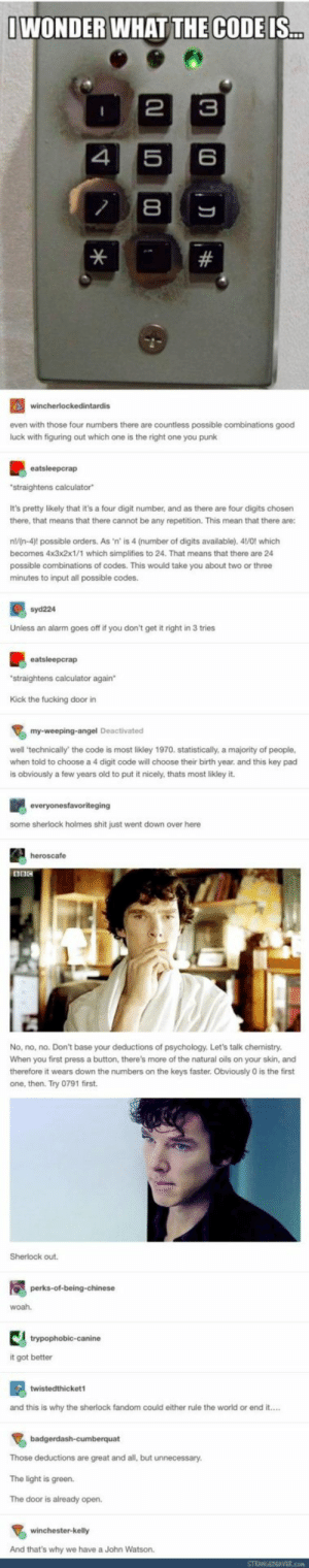 Sherlock fandom: WONDER WHAT THE CODEIS  4 56  even with those four numbers there are countless possible combinations good  luck with figuring out which one is the right one you punk  straightens calculator  It's pretty likely that it's a four digit number, and as there are four digits chosen  there, that means that there cannot be any repetition. This mean that there are:  nn-4 possible orders. As 'n' is 4 (number of digits available). 4/0! which  becomes 4x3x2x1/1 which simplifies to 24. That means that there are 24  possible combinations of codes. This would take you about two or three  minutes to input all possible codes.  syd224  Unless an alarm goes off if you don't get it right in 3 tries  straightens calculator again  Kick the fucking door in  well 'technically' the code is most likley 1970. statistically, a majority of people,  when told to choose a 4 digit code will choose their birth year. and this key pad  is obviously a few years old to put it nicely, thats most likley it.  some sherlock holmes shit just went down over here  heroscafe  No, no, no. Don't base your deductions of psychology. Let's talk chemistry.  When you first press a button, there's more of the natural oils on your skin, and  therefore it wears down the numbers on the keys faster, Obviously 0 is the first  one, then. Try 0791 first.  Sherlock out.  woah  it got better  and this is why the sherlock fandom could either rule the world or end it....  Those deductions are great and all, but unnecessary.  The light is green.  The door is already open  And that's why we have a John Watson. Sherlock fandom