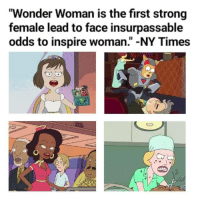 "Wonder Woman, Strong, and Wonder: ""Wonder Woman is the first strong  female lead to face insurpassable  odds to inspire woman."" -NY Times"