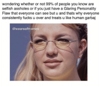 Memes, 🤖, and Human: wondering whether or not 99% of people you know are  selfish assholes or if you just have a Glaring Personality  Flaw that everyone can see but u and thats why everyone  consistently fucks u over and treats u like human garbaj  @weareallmemes Me: internalizes everything until I hate myself