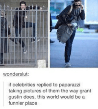 Memes, Pictures, and World: wonderslut:  if celebrities replied to paparazzi  taking pictures of them the way grant  gustin does, this world would be a  funnier place He's great