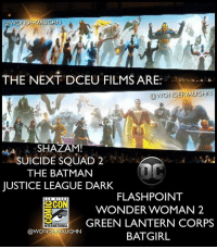 Batman, Memes, and Shazam: @WONDERVAUGHN  THE NEXT DCEU FILMS ARE  @WONDERVAUGHN  SHAZAM!  SUICIDE SQUAD 2  THE BATMAN  JUSTICE LEAGUE DARK  SHA  FLASHPOINT  WONDER WOMAN 2  GREEN LANTERN CORPS  BATGIRL  SAN DIEGO  INTERNATIONAL  @WONDERVAUGHN CONFIRMED!! @sandiegocomicconinternational -Shazam! -Suicide Squad 2 -The Batman -Justice League Dark -Flashpoint (solo Flash film) -Wonder Woman 2 -Green Lantern Corps -Batgirl *** @henrycavill @benaffleck @gal_gadot @prideofgypsies ezramiller rayfisher *** unitetheleague benaffleck brucewayne galgadot dianaprince jasonmomoa arthurcurry ezramiller barryallen rayfisher victorstone henrycavill clarkkent manofsteel thedarkknight girlpower women femaleempowerment MulherMaravilha MujerMaravilla batgirl flashpoint justiceleaguedark