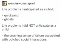 2meirl4meirl: wonderwo mangrad  Life problems I anticipated as a child:  - quicksand  - ghosts  Life problems I did NOT anticipate as a  child:  - the crushing sense of failure associated  with botched social interactions. 2meirl4meirl