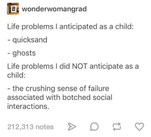Life, Failure, and Ghosts: wonderwomangrad  Life problems I anticipated as a child:  - quicksand  - ghosts  Life problems I did NOT anticipate asa  child:  - the crushing sense of failure  associated with botched social  interactions.  212,313 notes Childhood vs Adulthood