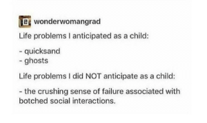 Dank, Life, and Memes: wonderwomangrad  Life problems I anticipated as a child:  - quicksand  - ghosts  Life problems I did NOT anticipate as a child:  - the crushing sense of failure associated with  botched social interactions. meirl by waffleman258 FOLLOW 4 MORE MEMES.