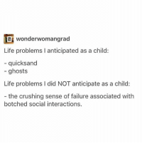 - how much food actually costs - Max textpost textposts: wonderwomangrad  Life problems I anticipated as a child:  quicksand  ghosts  Life problems l did NOT anticipate as a child:  the crushing sense of failure associated with  botched social interactions. - how much food actually costs - Max textpost textposts