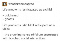 botched: wonderwomangrad  OB Life problems l anticipated as a child:  quicksand  ghosts  Life problems l did NOT anticipate as a  child:  the crushing sense of failure associated  with botched social interactions.