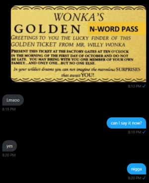 Family, Golden Ticket, and Willy Wonka: WONKA'S  GOLDEN  N-WORD PASS  GREETINGS TO YOU THE LUCKY FINDER OF THIS  GOLDEN TICKET FROM MR. WILLY WONKA  PRESENT THIS TICKET AT THE FACTORY GATES AT TEN O'CLOCK  IN THE MORNING OF THE FIRST DAY OF OCTOBER AND DO NOT  BE LATE. YOU MAY BRING WITH YOU ONE MEMBER OF YOUR OWN  FAMILY... .AND ONLY ONE...BUT NO ONE ELSE.  In your wildest dreams you can not imagine the marvelous SURPRISES  that await YOU!  8:13 PM  Lmaoo  8:19 PM  can I say it now?  8:19 PM  yes  8:20 PM  nigga  8:20 PM Me_irl