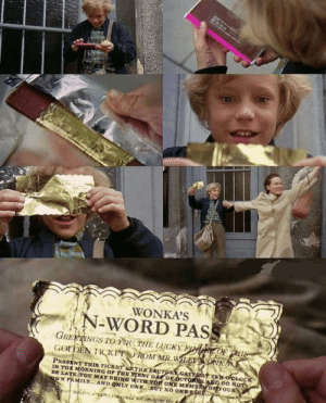 Reddit, Willy Wonka, and Word: WONKA'S  N-WORD PASS  GREETINGS TO YU,THE LUCKY BIvhir OF PHIS  GODEN TICKPT FROM MR. WILLY WONKA  PRESENT THIS TICKST TIHEFACTORY GATTSAT TN OLOCK  IN THE MORNING OF THE RST DA Or ÖCTO ASD DO NOT  BE LATE YOU MAY BRING WITH YOR ONE MEMBR ortYOUR  RWN TAMIL.Y... AND ONLY ONE.BUT NO ONBE58  waldes dream  d wit imaginr the N word pass