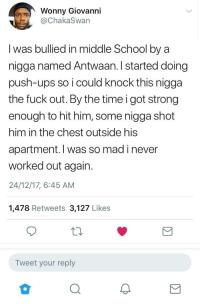 <p>Life is too short.. If you&rsquo;re beefing with somebody, swing on them today because they might be dead tomorrow. (via /r/BlackPeopleTwitter)</p>: Wonny Giovanni  @ChakaSwan  I was bullied in middle School by a  nigga named Antwaan. I started doing  push-ups so i could knock this nigga  the fuck out. By the time i got strong  enough to hit him, some nigga shot  him in the chest outside his  apartment. I was so mad i never  worked out again.  24/12/17, 6:45 AM  1,478 Retweets 3,127 Likes  Tweet your reply  2 <p>Life is too short.. If you&rsquo;re beefing with somebody, swing on them today because they might be dead tomorrow. (via /r/BlackPeopleTwitter)</p>