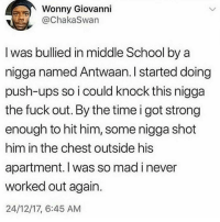 Big Dick, School, and Ups: Wonny Giovanni  @ChakaSwan  I was bullied in middle School by a  nigga named Antwaan. I started doing  push-ups so i could knock this nigga  the fuck out. By the time i got strong  enough to hit him, some nigga shot  him in the chest outside his  apartment. I was so mad i never  worked out again.  24/12/17, 6:45 AM Honestly having a big dick isn't a gift