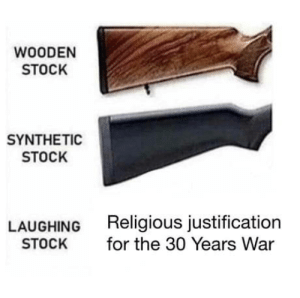 laughoutloud-club:  Haha, the Second Defenestration of Prague (1618), right guys?: WOODEN  STOCK  SYNTHETIC  STOCK  LAUGHING  STOCK  Religious justification  for the 30 Years War laughoutloud-club:  Haha, the Second Defenestration of Prague (1618), right guys?